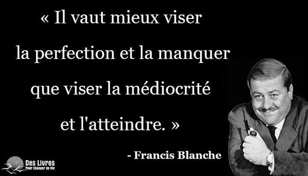 « Il vaut mieux viser la perfection et la rater que viser la médiocrité et l'atteindre » (Francis Blanche)